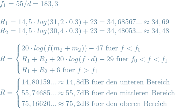 \\f_1 = 55/d =  183,\bar{3} \\ \\R_1 = 14,5 \cdot log (31,2 \cdot  0.3) + 23 = 34,68567... \approx 34,69\\R_2 = 14,5 \cdot log (30,4 \cdot  0.3) + 23 = 34,48053... \approx 34,48\\ \\R=\begin{cases}20 \cdot log(f(m_2 + m_2 )) - 47 \text{ fuer } f<f_0 \\R_1 + R_2 + 20 \cdot log(f \cdot d) - 29 \text{ fuer } f_0<f<f_1\\R_1 + R_2 + 6 \text{ fuer } f>f_1\end{cases}\\ \\R = \begin{cases}14,80159... \approx 14,8 \text{dB fuer den unteren Bereich} \\55,74685... \approx 55,7 \text{dB fuer den mittleren Bereich}\\75,16620... \approx 75,2 \text{dB fuer den oberen Bereich}\end{cases}\\