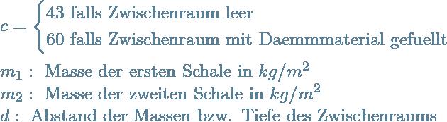 \\ c=\begin{cases}43 \text{ falls Zwischenraum leer} \\60 \text{ falls Zwischenraum mit Daemmmaterial gefuellt} \end{cases} \\ \\m_1: \text{ Masse der ersten Schale in }kg/m^2 \\m_2: \text{ Masse der zweiten Schale in }kg/m^2 \\d: \text{ Abstand der Massen bzw. Tiefe des Zwischenraums}